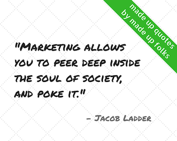 Marketing allows you to peer deep inside the soul of society and poke it